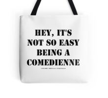 Hey, It's Not So Easy Being A Comedienne - Black Text Tote Bag