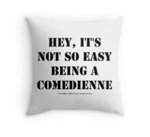 Hey, It's Not So Easy Being A Comedienne - Black Text Throw Pillow
