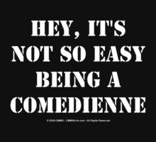 Hey, It's Not So Easy Being A Comedienne - White Text by cmmei