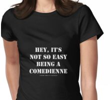 Hey, It's Not So Easy Being A Comedienne - White Text Womens Fitted T-Shirt
