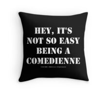 Hey, It's Not So Easy Being A Comedienne - White Text Throw Pillow