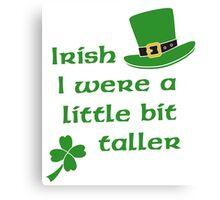 Irish I Were A Little Bit Taller St Patrick's Day Canvas Print