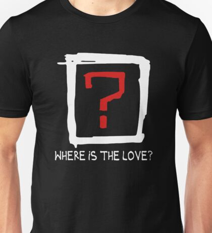 Where Is The Love ? Unisex T-Shirt
