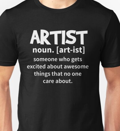 T-Shirt Artist Definition Musician Artsie - Someone who get excited about awesome things that no one care about Unisex T-Shirt