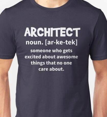 T-Shirt Architect Definition - Someone who get excited about awesome things that no one care about Unisex T-Shirt