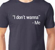 I don't wanna. Me Unisex T-Shirt