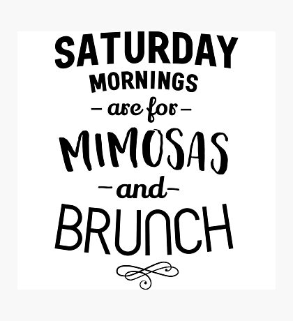 Saturday Mornings are for Mimosas and Brunch Photographic Print