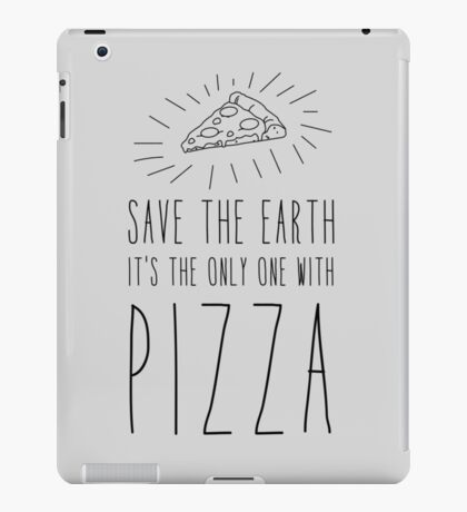 Save the earth. It's the only one with pizza iPad Case/Skin