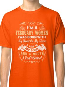 I am a February Women I was born with my heart on my sleeve Classic T-Shirt