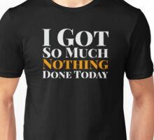 I Got So Much Nothing Done Today Unisex T-Shirt