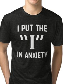 """I put the """"I"""" in anxiety Tri-blend T-Shirt"""