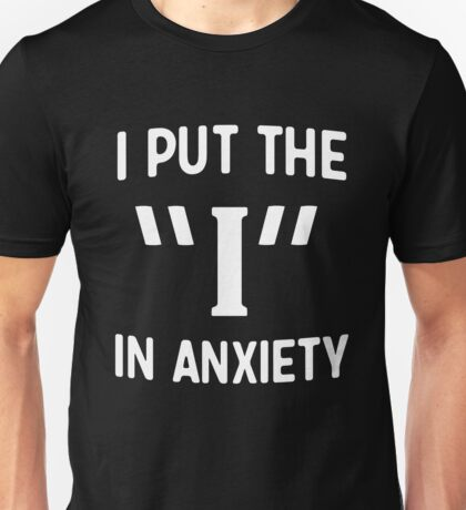"I put the ""I"" in anxiety Unisex T-Shirt"
