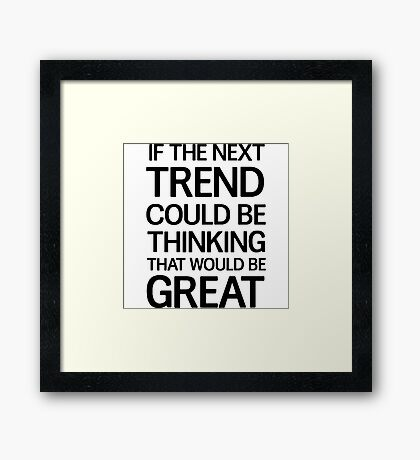 If the next trend could be thinking that would be great Framed Print