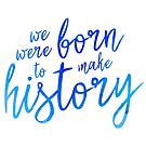 We were Born to make History by GinHans