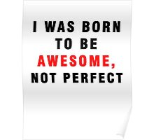 I WAS BORN TO BE AWESOME, NOT PERFECT Poster