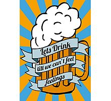 Lets drink till we can't feel feelings Photographic Print