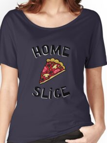 Home Slice (pizza) Funny Quote Women's Relaxed Fit T-Shirt