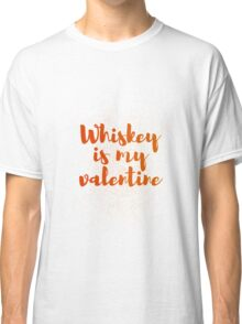 Whiskey Is My Valentine Classic T-Shirt