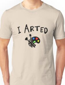 I arted. Funny quote for artists. Unisex T-Shirt