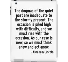 The dogmas of the quiet past are inadequate to the stormy present. The occasion is piled high with difficulty, and we must rise with the occasion. As our case is new, so we must think anew and act an iPad Case/Skin