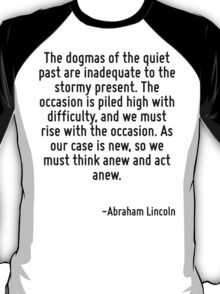 The dogmas of the quiet past are inadequate to the stormy present. The occasion is piled high with difficulty, and we must rise with the occasion. As our case is new, so we must think anew and act an T-Shirt