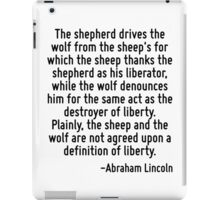 The shepherd drives the wolf from the sheep's for which the sheep thanks the shepherd as his liberator, while the wolf denounces him for the same act as the destroyer of liberty. Plainly, the sheep a iPad Case/Skin