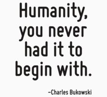 Humanity, you never had it to begin with. by Quotr