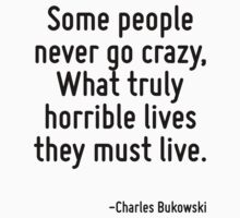 Some people never go crazy, What truly horrible lives they must live. by Quotr