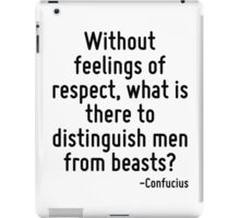 Without feelings of respect, what is there to distinguish men from beasts? iPad Case/Skin