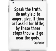 Speak the truth, do not yield to anger; give, if thou art asked for little; by these three steps thou wilt go near the gods. iPad Case/Skin
