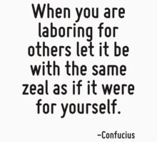 When you are laboring for others let it be with the same zeal as if it were for yourself. by Quotr