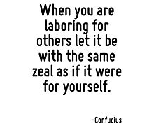 When you are laboring for others let it be with the same zeal as if it were for yourself. Photographic Print