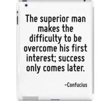 The superior man makes the difficulty to be overcome his first interest; success only comes later. iPad Case/Skin