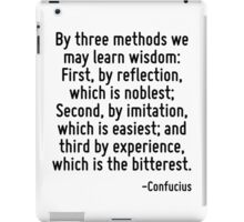 By three methods we may learn wisdom: First, by reflection, which is noblest; Second, by imitation, which is easiest; and third by experience, which is the bitterest. iPad Case/Skin