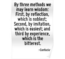 By three methods we may learn wisdom: First, by reflection, which is noblest; Second, by imitation, which is easiest; and third by experience, which is the bitterest. Poster