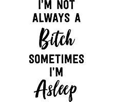 I'm not always a bitch. Sometimes I'm asleep Photographic Print