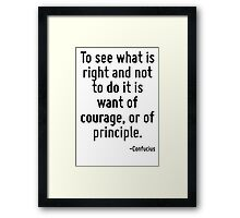 To see what is right and not to do it is want of courage, or of principle. Framed Print