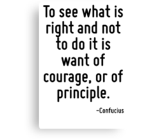 To see what is right and not to do it is want of courage, or of principle. Canvas Print