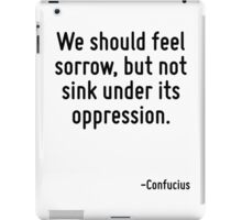 We should feel sorrow, but not sink under its oppression. iPad Case/Skin