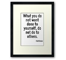 What you do not want done to yourself, do not do to others. Framed Print