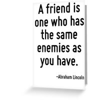 A friend is one who has the same enemies as you have. Greeting Card