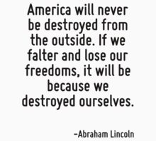 America will never be destroyed from the outside. If we falter and lose our freedoms, it will be because we destroyed ourselves. by Quotr