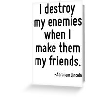 I destroy my enemies when I make them my friends. Greeting Card
