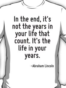 In the end, it's not the years in your life that count. It's the life in your years. T-Shirt