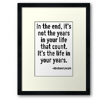 In the end, it's not the years in your life that count. It's the life in your years. Framed Print