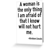 A woman is the only thing I am afraid of that I know will not hurt me. Greeting Card