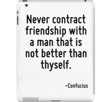 Never contract friendship with a man that is not better than thyself. iPad Case/Skin