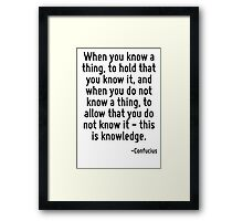When you know a thing, to hold that you know it, and when you do not know a thing, to allow that you do not know it - this is knowledge. Framed Print