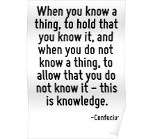 When you know a thing, to hold that you know it, and when you do not know a thing, to allow that you do not know it - this is knowledge. Poster
