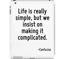 Life is really simple, but we insist on making it complicated. iPad Case/Skin